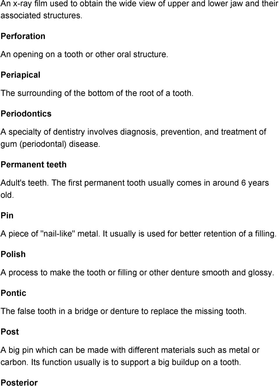"Permanent teeth Adult's teeth. The first permanent tooth usually comes in around 6 years old. Pin A piece of ""nail-like"" metal. It usually is used for better retention of a filling."
