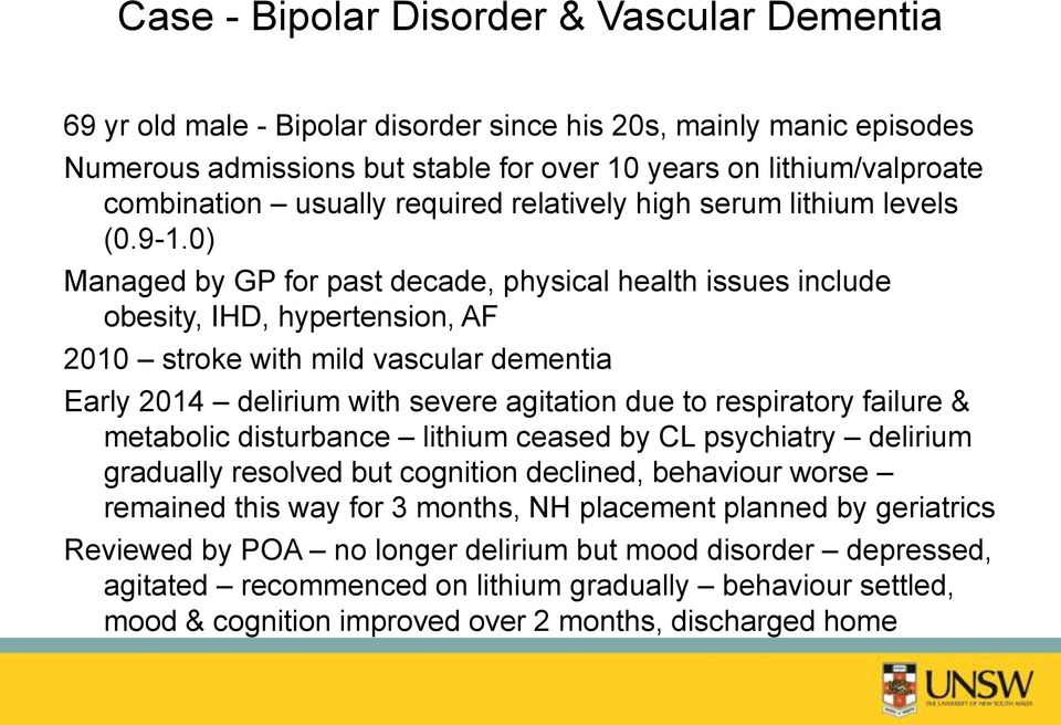 0) Managed by GP for past decade, physical health issues include obesity, IHD, hypertension, AF 2010 stroke with mild vascular dementia Early 2014 delirium with severe agitation due to respiratory