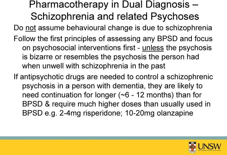 had when unwell with schizophrenia in the past If antipsychotic drugs are needed to control a schizophrenic psychosis in a person with dementia, they are