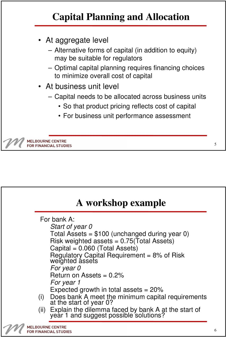 workshop example For bank A: Start of year 0 Total Assets = $100 (unchanged during year 0) Risk weighted assets = 0.75(Total Assets) Capital = 0.