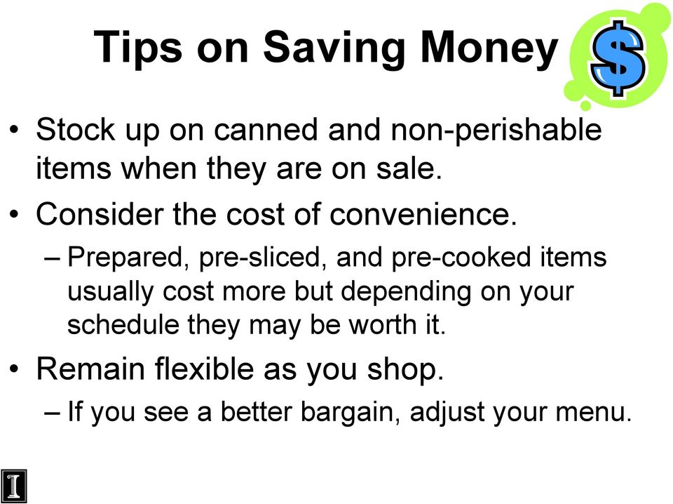 Prepared, pre-sliced, and pre-cooked items usually cost more but depending on