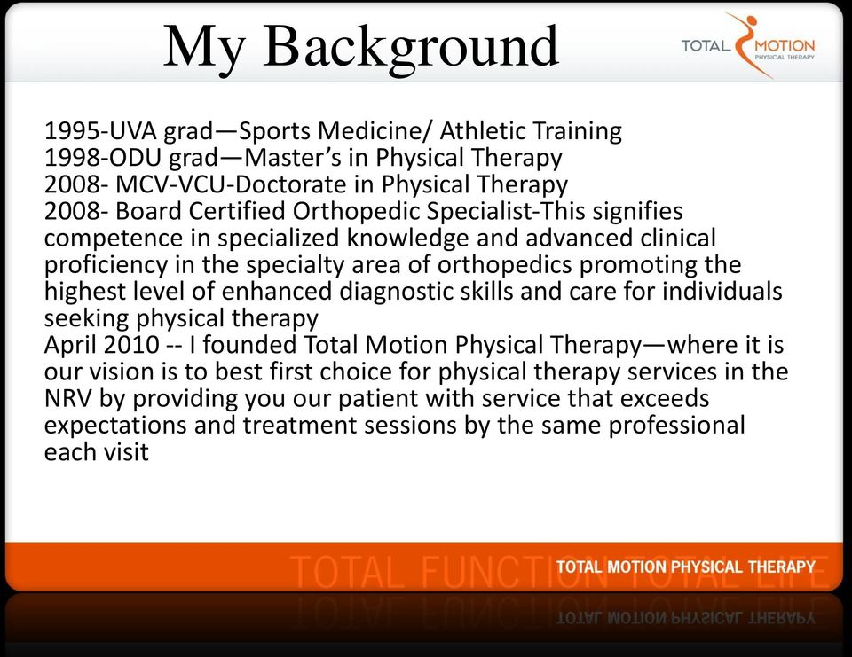 of enhanced diagnostic skills and care for individuals seeking physical therapy April 2010 -- I founded Total Motion Physical Therapy where it is our vision is to best