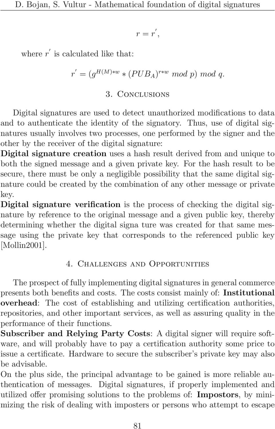 Thus, use of digital signatures usually involves two processes, one performed by the signer and the other by the receiver of the digital signature: Digital signature creation uses a hash result