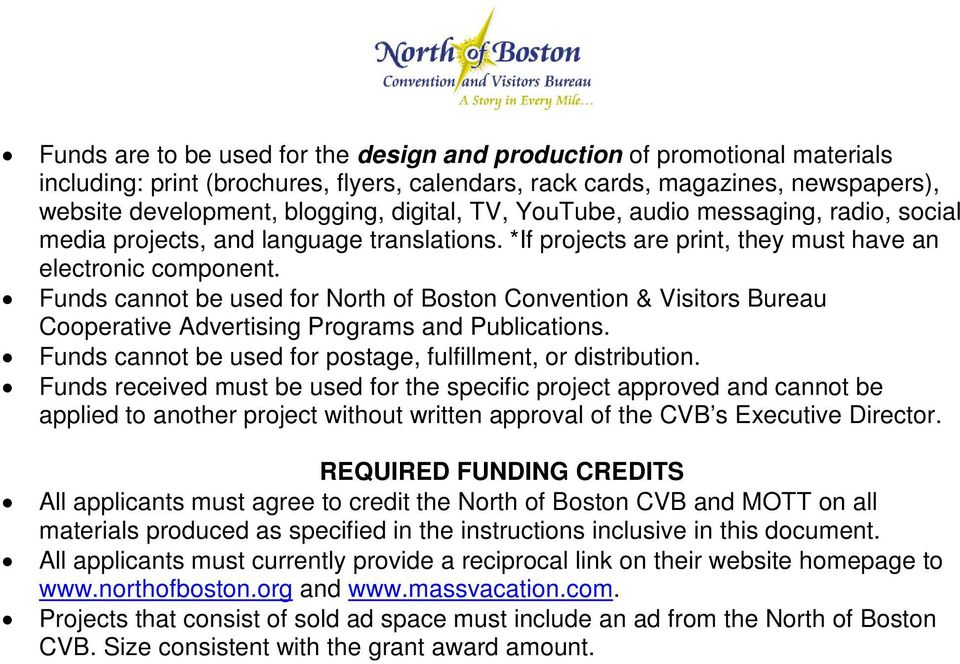 Funds cannot be used for North of Boston Convention & Visitors Bureau Cooperative Advertising Programs and Publications. Funds cannot be used for postage, fulfillment, or distribution.