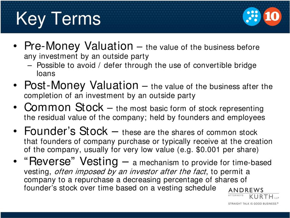 Founder s Stock these are the shares of common stock that founders of company purchase or typically receive at the creation of the company, usually for very low value (e.g. $0.