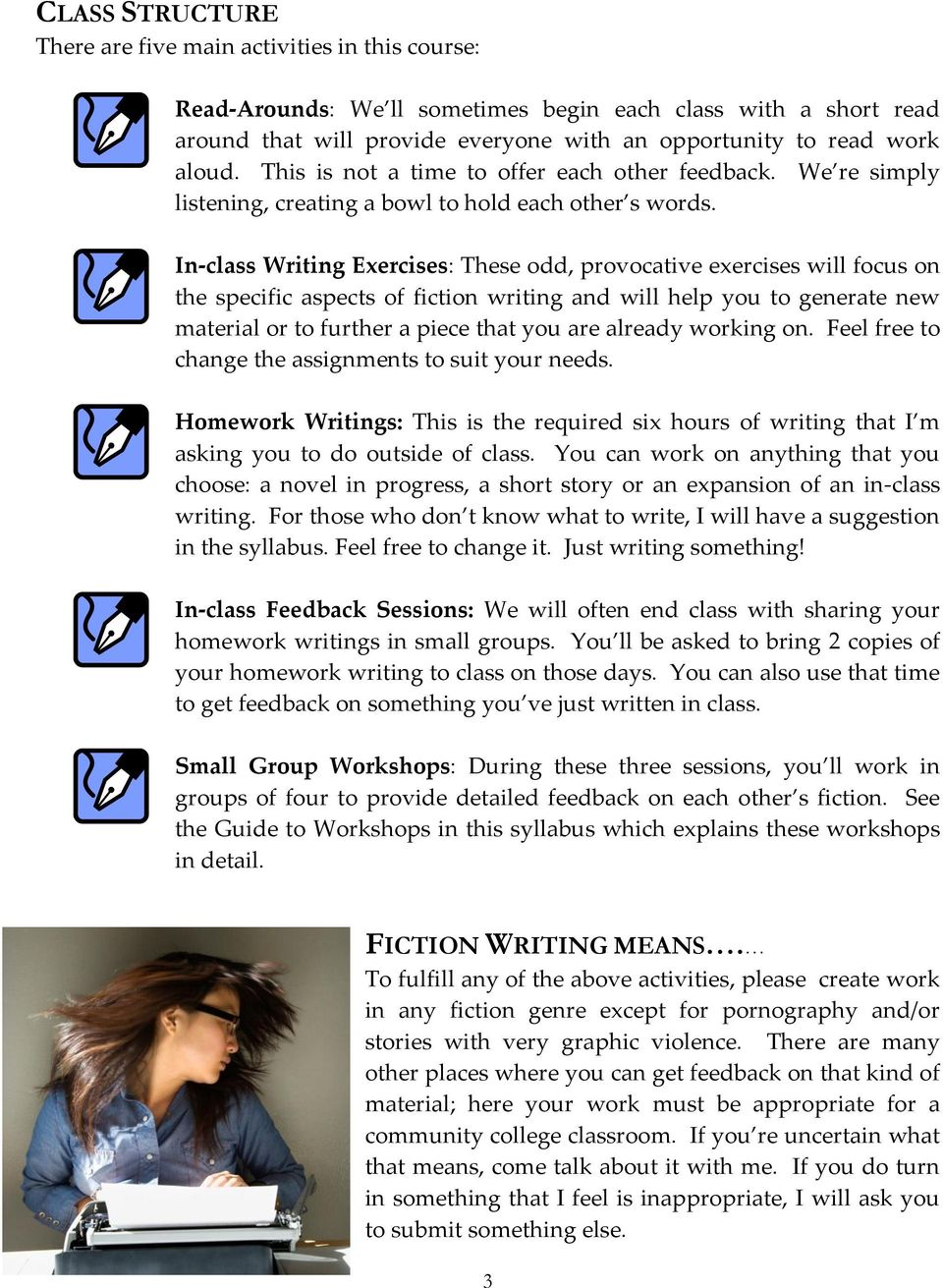 In-class Writing Exercises: These odd, provocative exercises will focus on the specific aspects of fiction writing and will help you to generate new material or to further a piece that you are