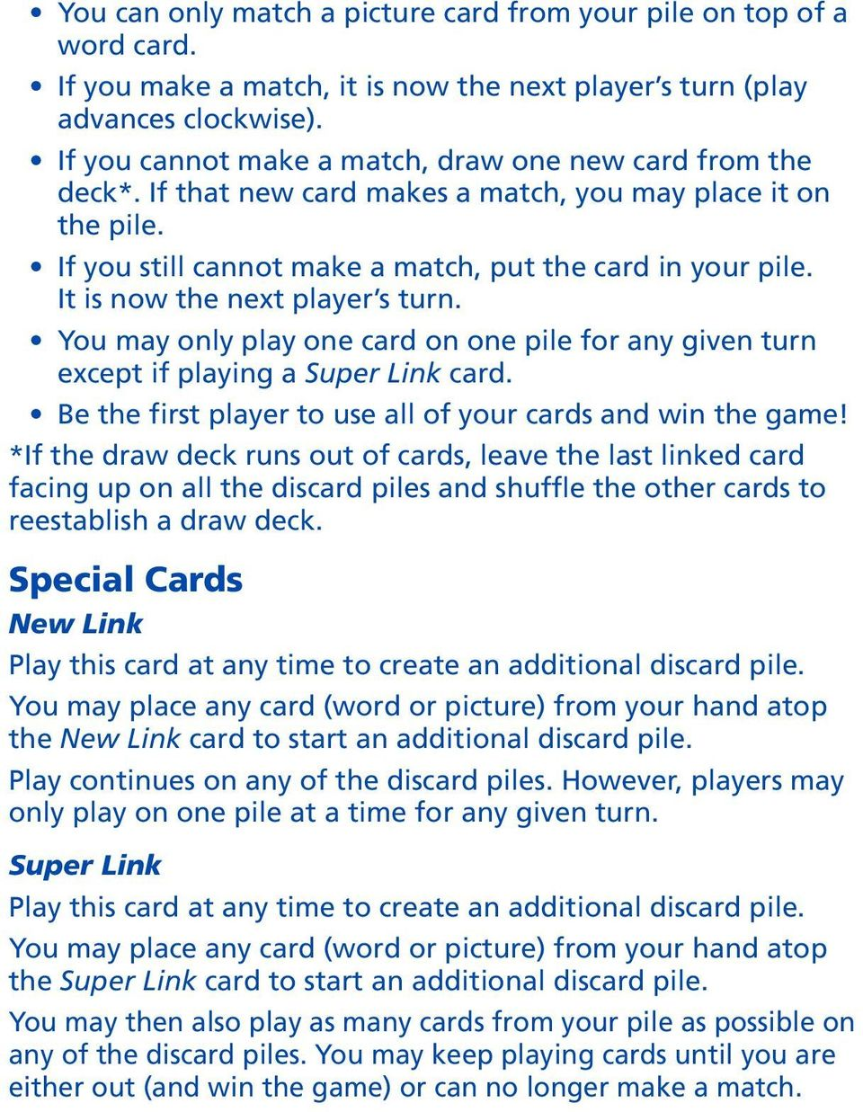 It is now the next player s turn. You may only play one card on one pile for any given turn except if playing a Super Link card. Be the first player to use all of your cards and win the game!