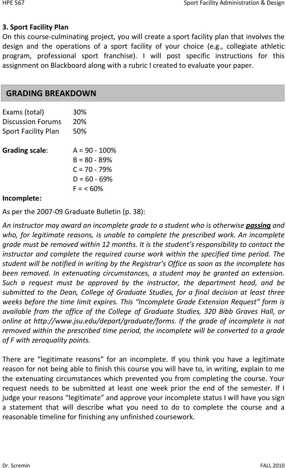GRADING BREAKDOWN Exams (total) 30% Discussion Forums 20% Sport Facility Plan 50% Grading scale: A = 90 100% B = 80 89% C = 70 79% D = 60 69% F = < 60% Incomplete: As per the 2007 09 Graduate