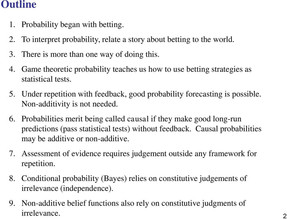 Probabilities merit being called causal if they make good long-run predictions (pass statistical tests) without feedback. Causal probabilities may be additive or non-additive. 7.