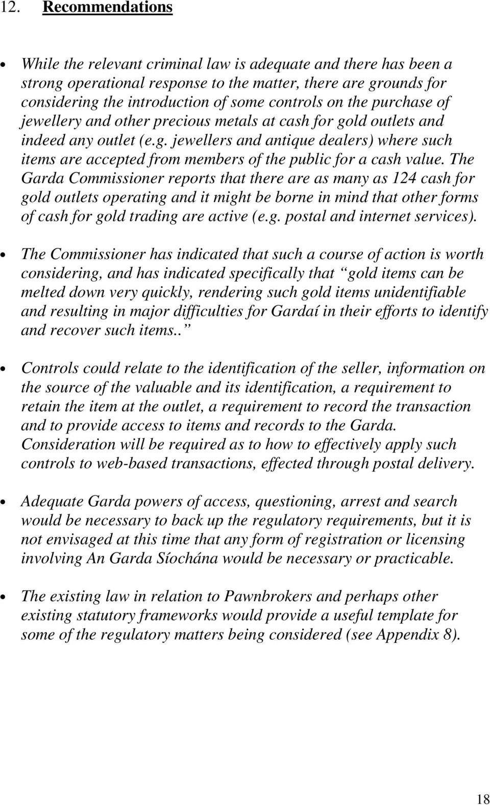 The Garda Commissioner reports that there are as many as 124 cash for gold outlets operating and it might be borne in mind that other forms of cash for gold trading are active (e.g. postal and internet services).