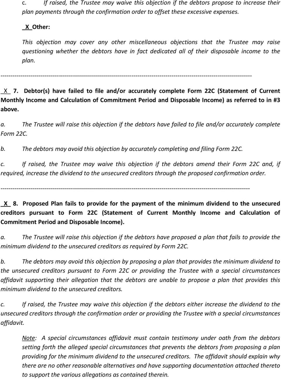 _X_ 7. Debtor(s) have failed to file and/or accurately complete Form 22C (Statement of Current Monthly Income and Calculation of Commitment Period and Disposable Income) as referred to in #3 above. a. The Trustee will raise this objection if the debtors have failed to file and/or accurately complete Form 22C.