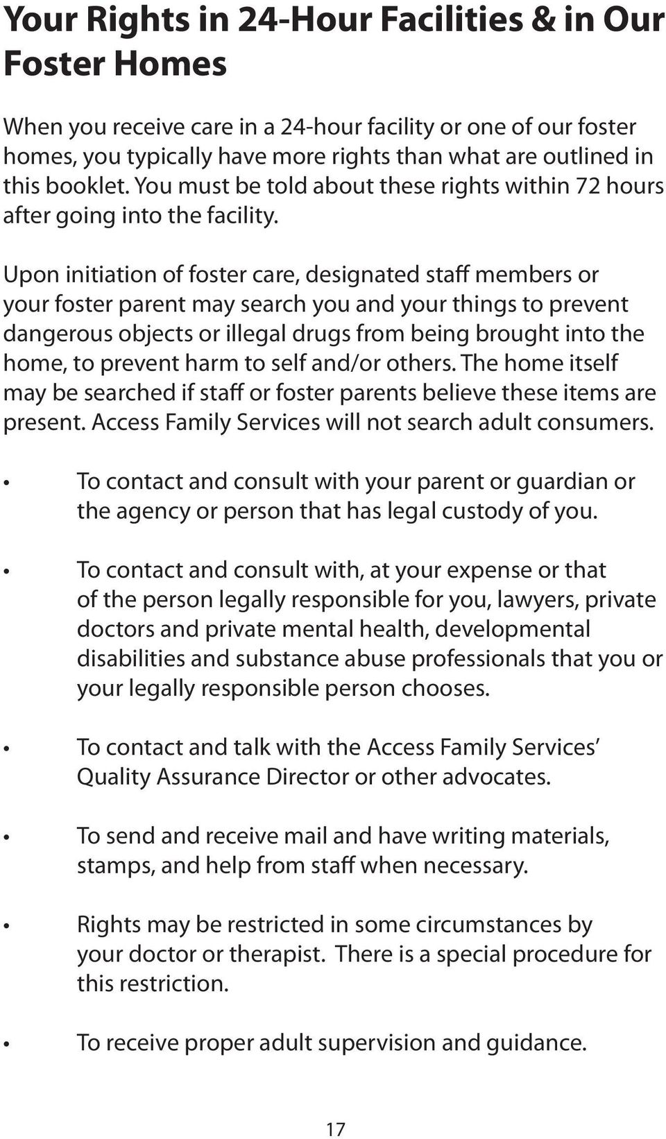 Upon initiation of foster care, designated staff members or your foster parent may search you and your things to prevent dangerous objects or illegal drugs from being brought into the home, to