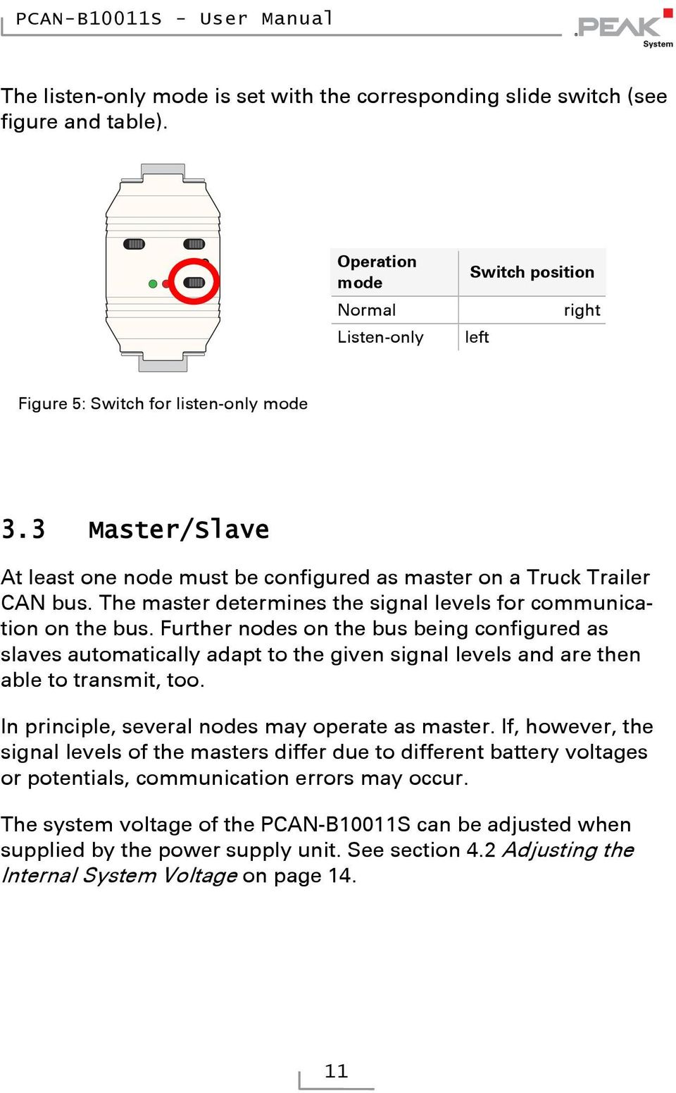 Further nodes on the bus being configured as slaves automatically adapt to the given signal levels and are then able to transmit, too. In principle, several nodes may operate as master.