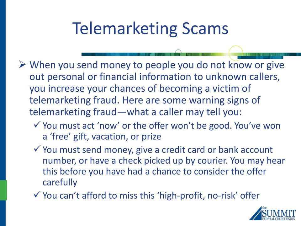 Here are some warning signs of telemarketing fraud what a caller may tell you: You must act now or the offer won t be good.