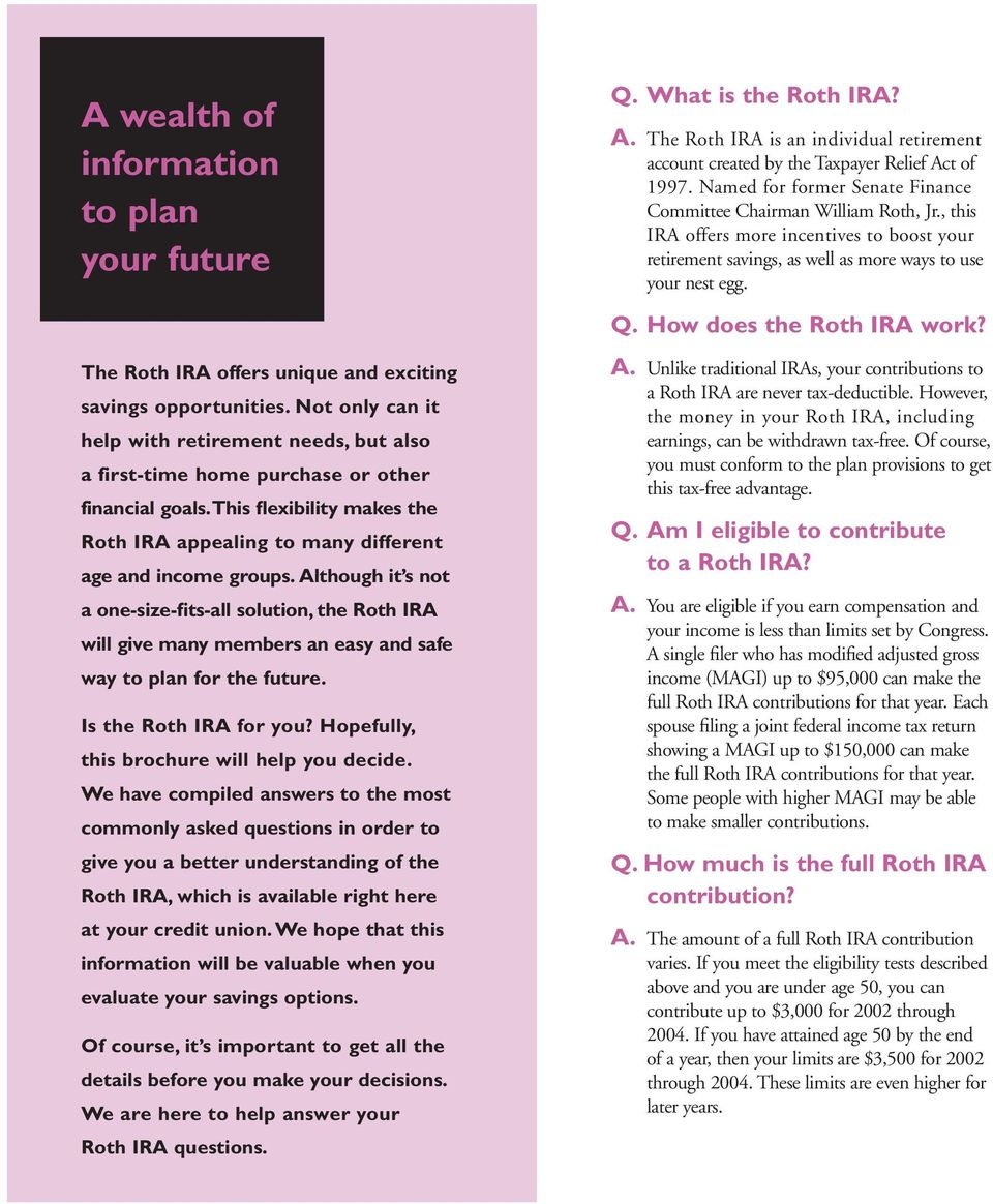 Although it s not a one-size-fits-all solution, the Roth IRA will give many members an easy and safe way to plan for the future. Is the Roth IRA for you? Hopefully, this brochure will help you decide.