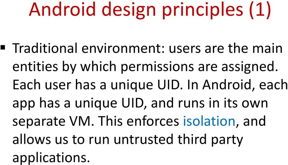 In Android, each app has a unique UID, and runs in its own separate VM.