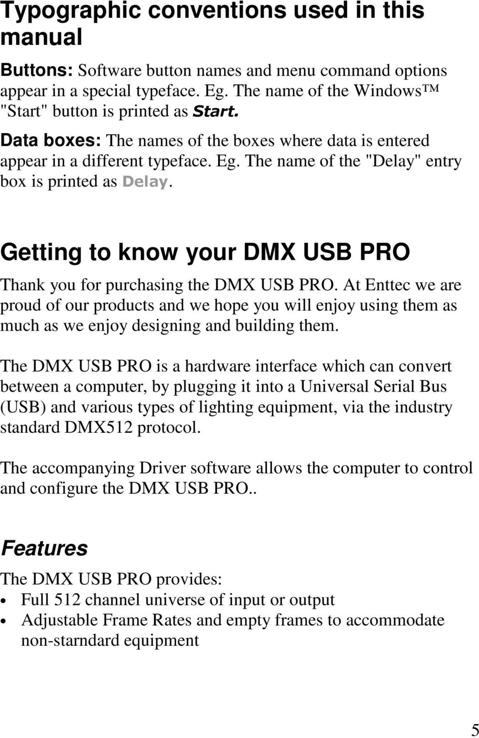 Getting to know your DMX USB PRO Thank you for purchasing the DMX USB PRO. At Enttec we are proud of our products and we hope you will enjoy using them as much as we enjoy designing and building them.