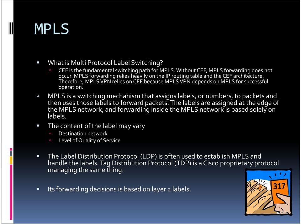 MPLS is a switching mechanism that assigns labels, or numbers, to packets and then uses those labels to forward packets.