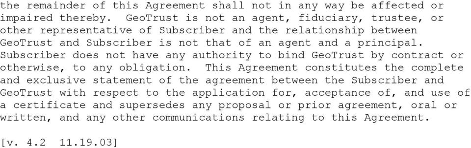 principal. Subscriber does not have any authority to bind GeoTrust by contract or otherwise, to any obligation.