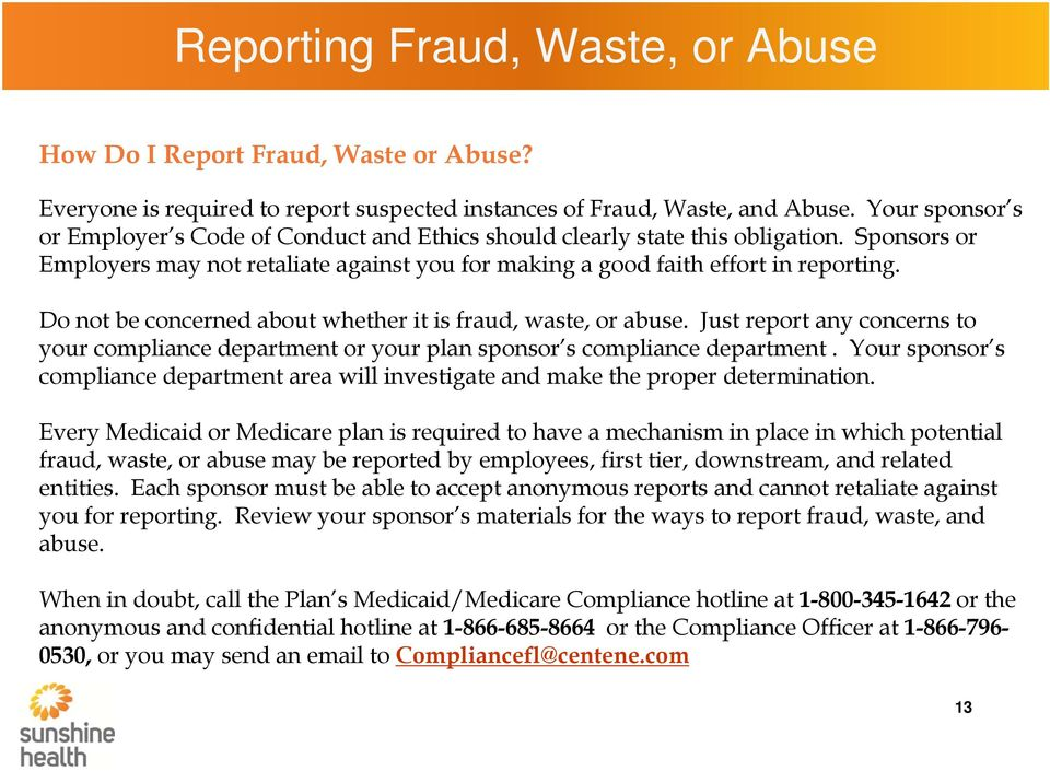 Do not be concerned about whether it is fraud, waste, or abuse. Just report any concerns to your compliance department or your plan sponsor s compliance department.