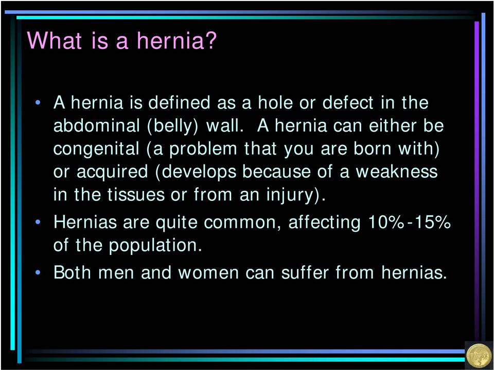 A hernia can either be congenital (a problem that you are born with) or acquired