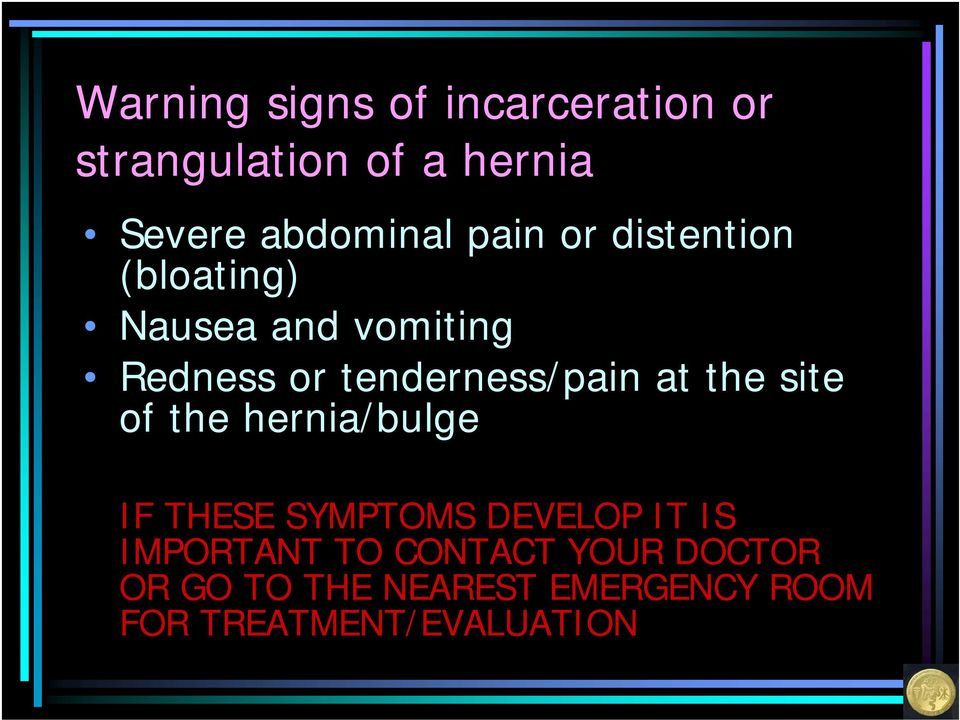 at the site of the hernia/bulge IF THESE SYMPTOMS DEVELOP IT IS IMPORTANT TO