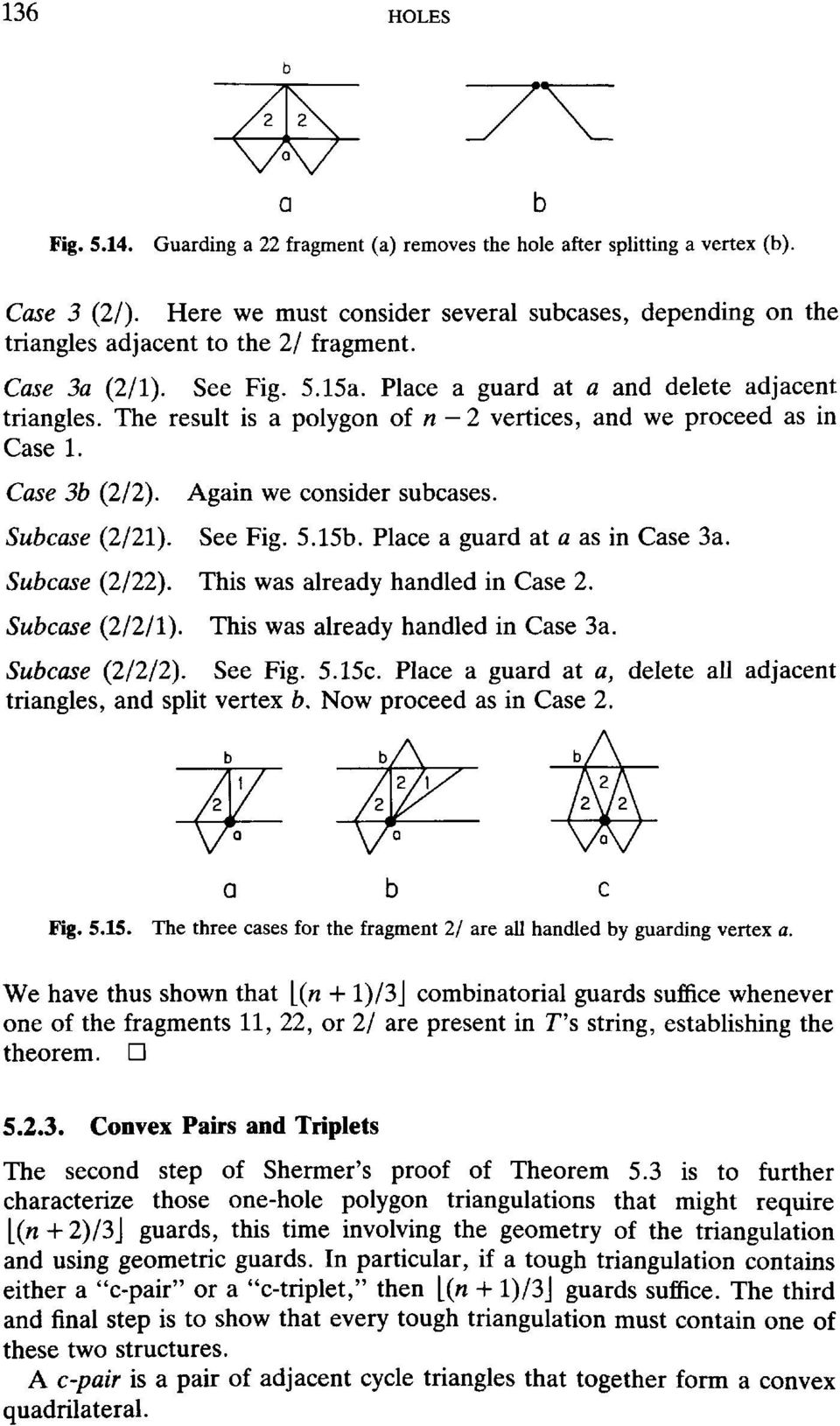 The result is a polygon of n - 2 vertices, and we proceed as in Case 1. Case 3b (2/2). Again we consider subcases. Subcase (2/21). See Fig. 5.15b. Place a guard at a as in Case 3a. Subcase (2/22).