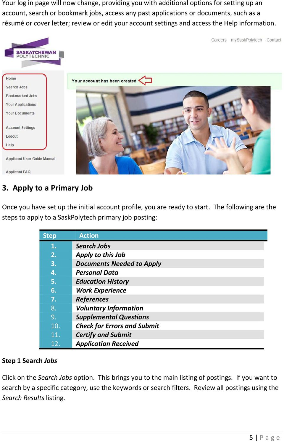 The following are the steps to apply to a SaskPolytech primary job posting: Step 1 Search Jobs Step Action 1. Search Jobs 2. Apply to this Job 3. Documents Needed to Apply 4. Personal Data 5.