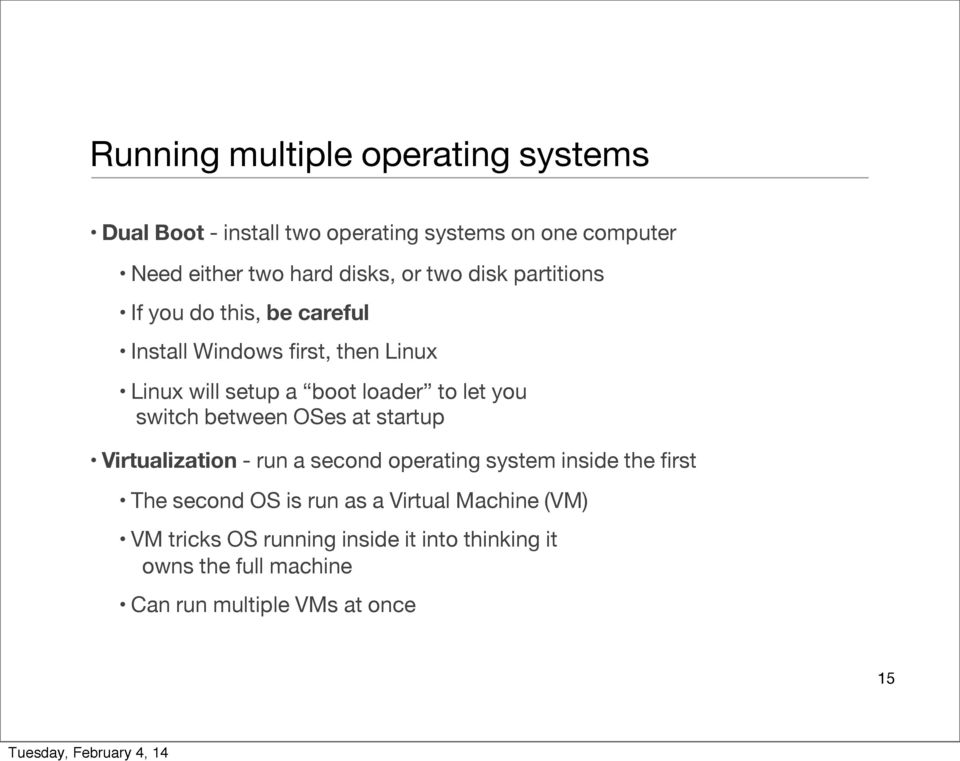 you switch between OSes at startup Virtualization - run a second operating system inside the first The second OS is run as