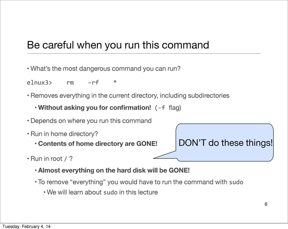 (- f flag) Depends on where you run this command Run in home directory? Contents of home directory are GONE!
