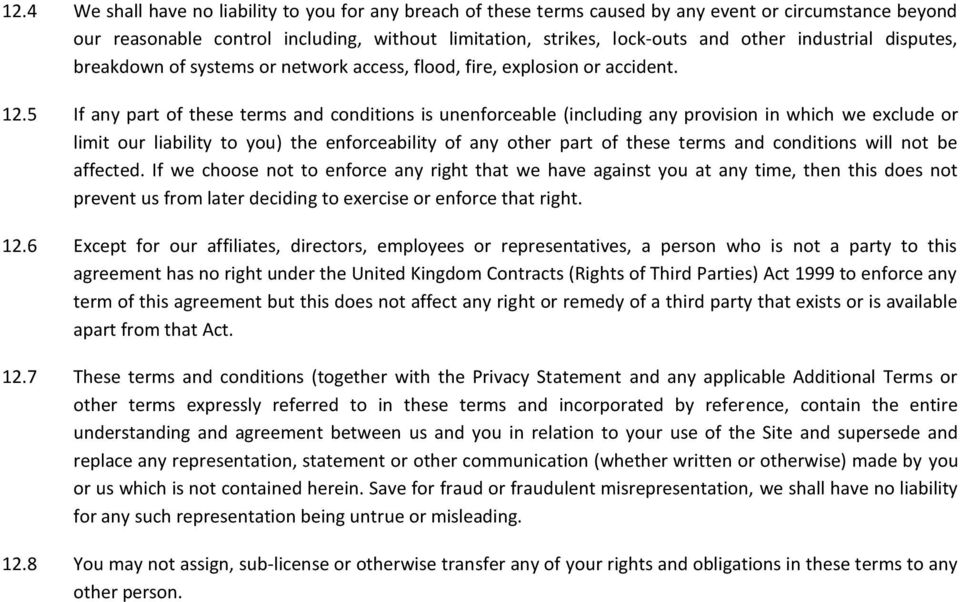 5 If any part of these terms and conditions is unenforceable (including any provision in which we exclude or limit our liability to you) the enforceability of any other part of these terms and