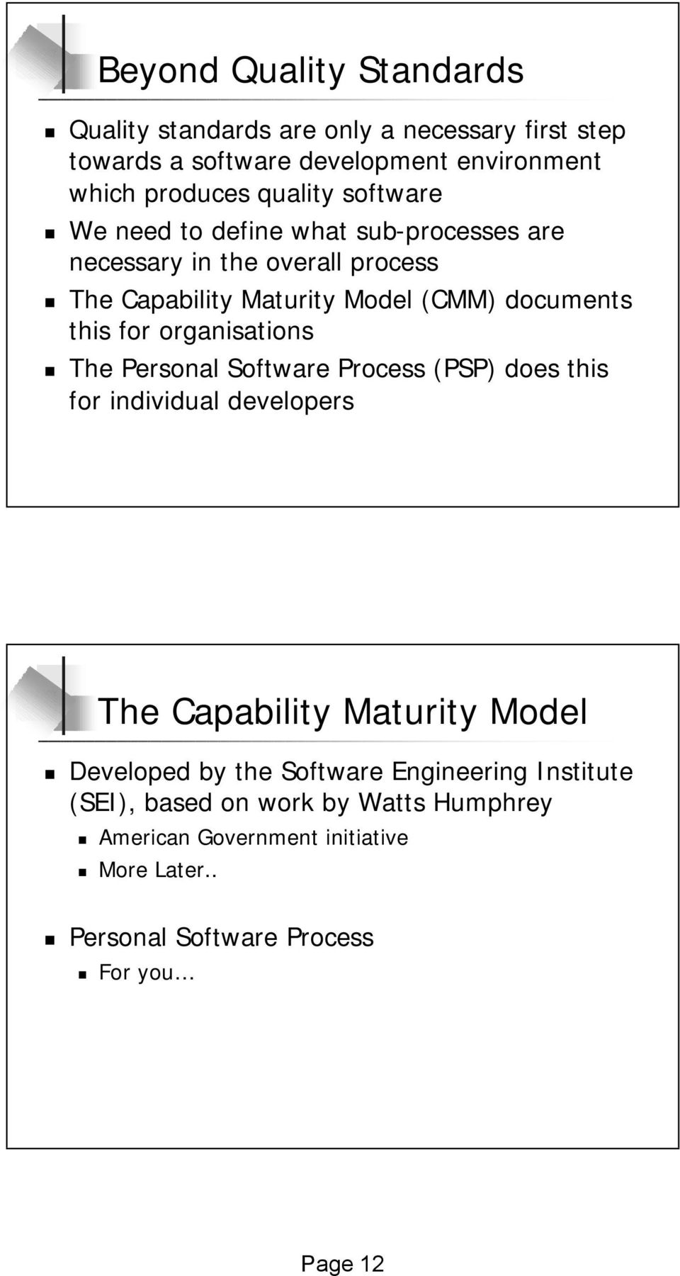 organisations The Personal Software Process (PSP) does this for individual developers The Capability Maturity Model Developed by the Software