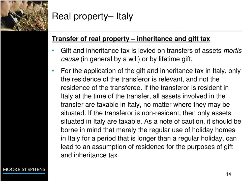 If the transferor is resident in Italy at the time of the transfer, all assets involved in the transfer are taxable in Italy, no matter where they may be situated.