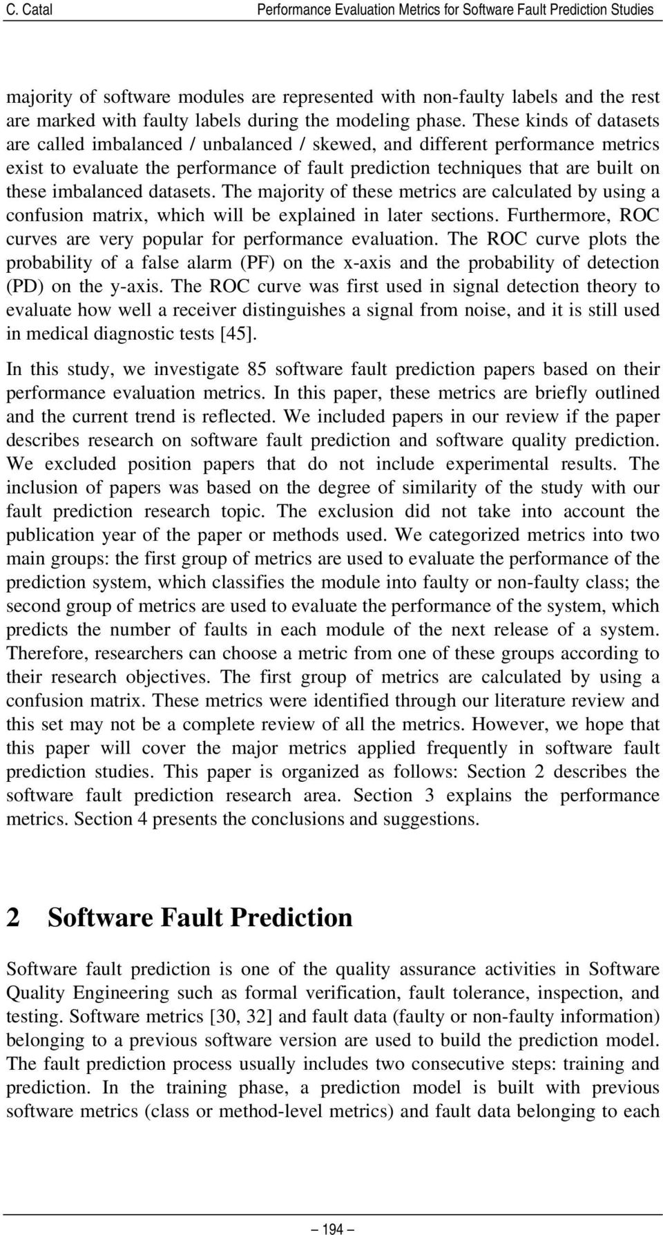 These kinds of datasets are called imbalanced / unbalanced / skewed, and different performance metrics exist to evaluate the performance of fault prediction techniques that are built on these