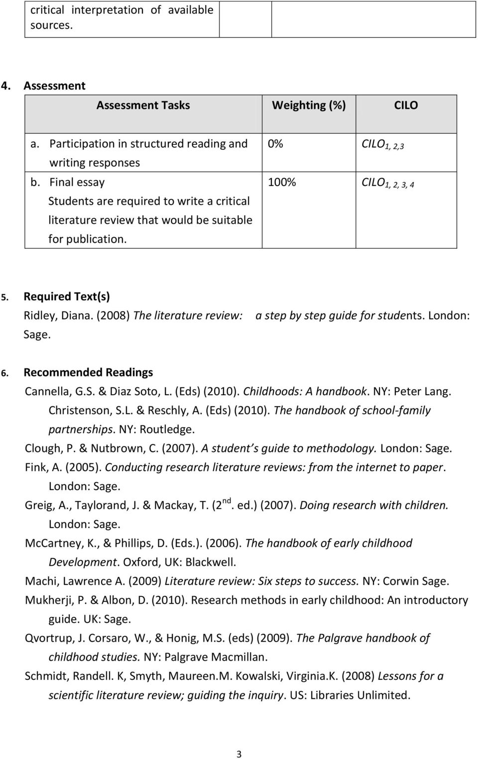 (2008) The literature review: Sage. a step by step guide for students. London: 6. Recommended Readings Cannella, G.S. & Diaz Soto, L. (Eds) (2010). Childhoods: A handbook. NY: Peter Lang.