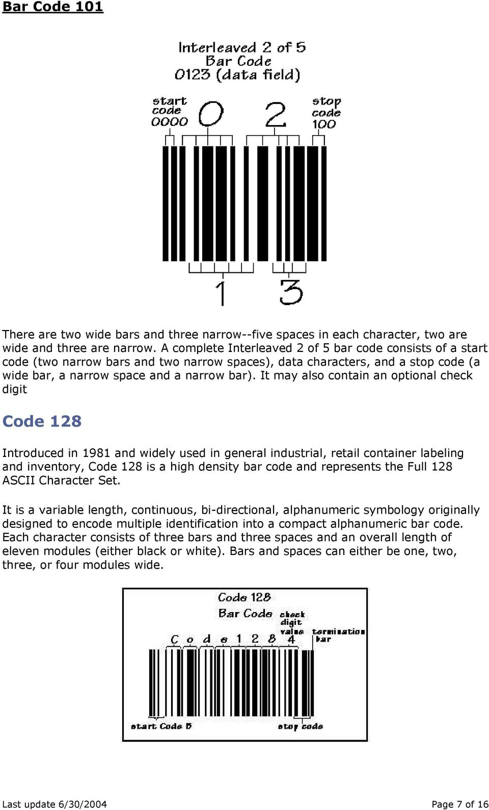 It may also contain an optional check digit Code 128 Introduced in 1981 and widely used in general industrial, retail container labeling and inventory, Code 128 is a high density bar code and