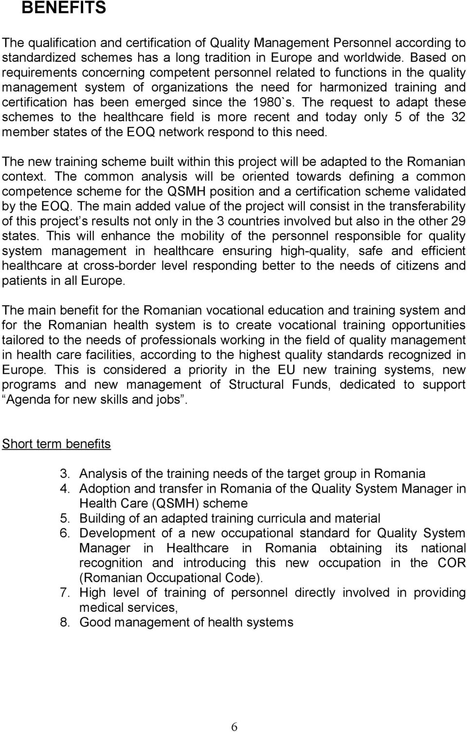 the 1980`s. The request to adapt these schemes to the healthcare field is more recent and today only 5 of the 32 member states of the EOQ network respond to this need.