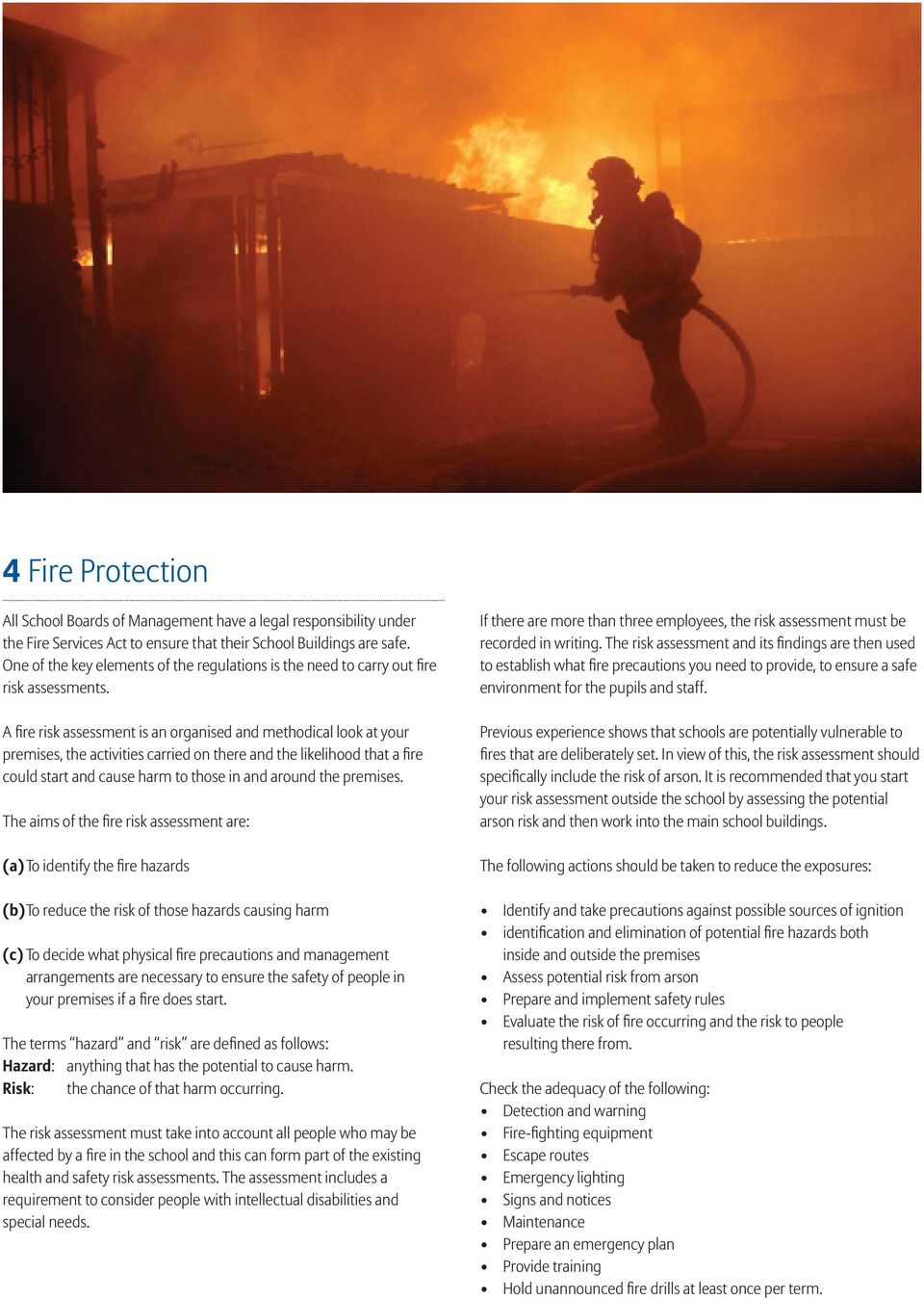 A fire risk assessment is an organised and methodical look at your premises, the activities carried on there and the likelihood that a fire could start and cause harm to those in and around the