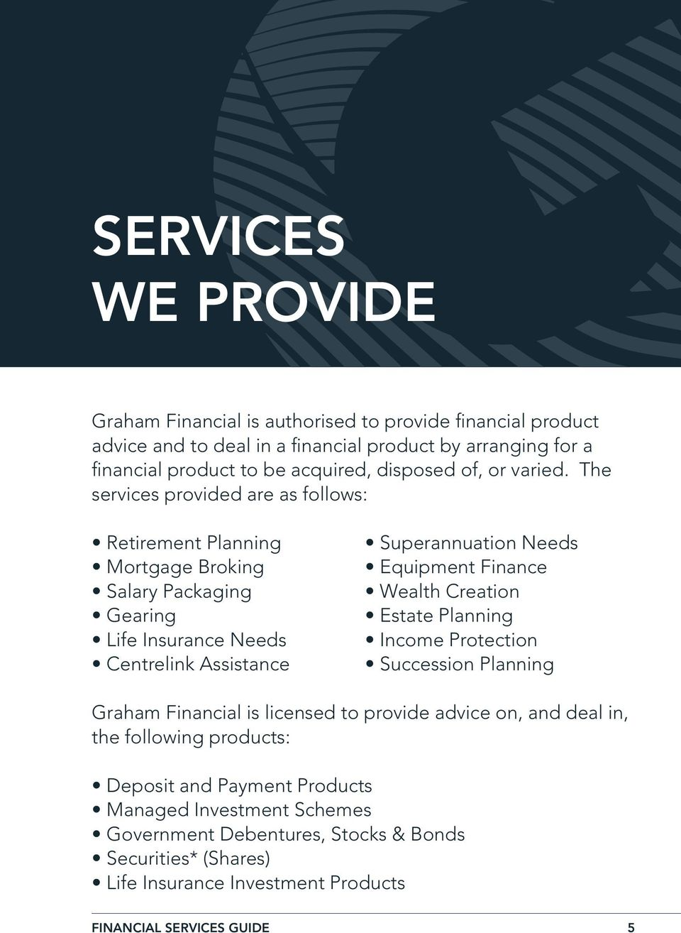 The services provided are as follows: Retirement Planning Mortgage Broking Salary Packaging Gearing Life Insurance Needs Centrelink Assistance Superannuation Needs Equipment