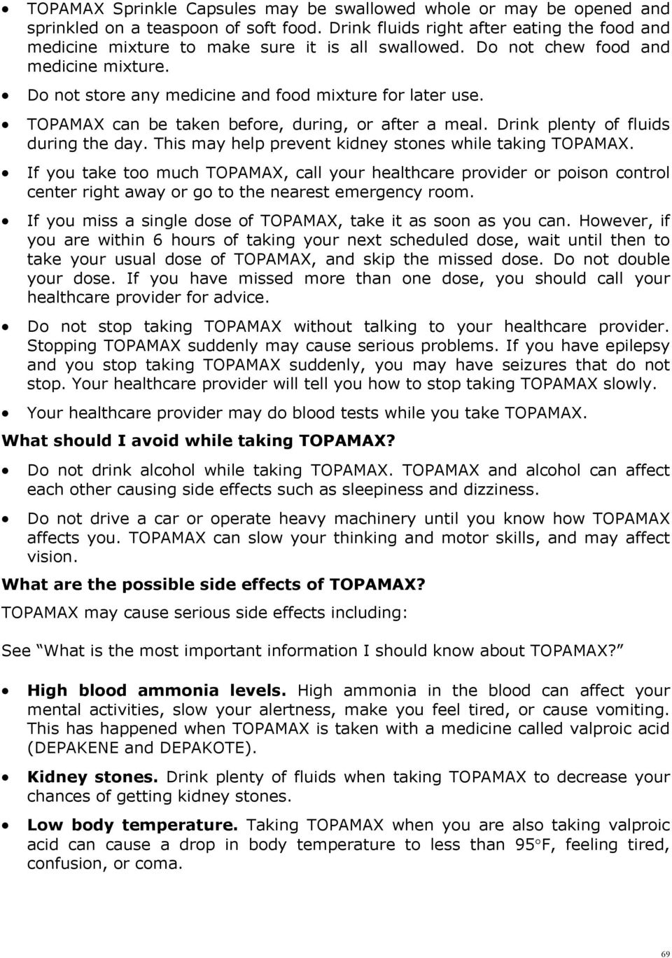 TOPAMAX can be taken before, during, or after a meal. Drink plenty of fluids during the day. This may help prevent kidney stones while taking TOPAMAX.