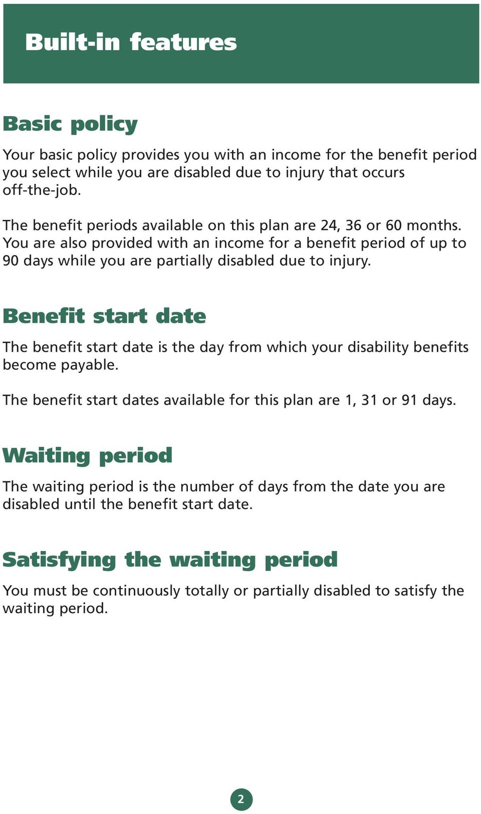 Benefit start date The benefit start date is the day from which your disability benefits become payable. The benefit start dates available for this plan are 1, 31 or 91 days.