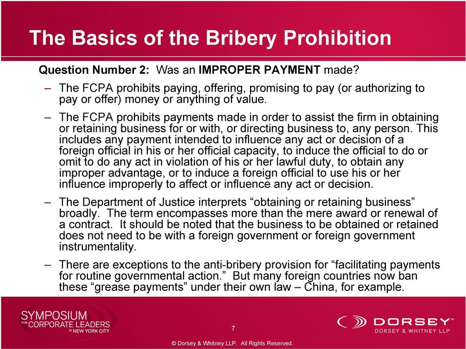 The FCPA prohibits payments made in order to assist the firm in obtaining or retaining business for or with, or directing business to, any person.