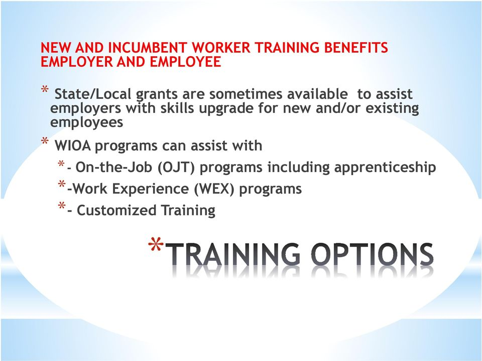 and/or existing employees * WIOA programs can assist with *- On-the-Job (OJT)