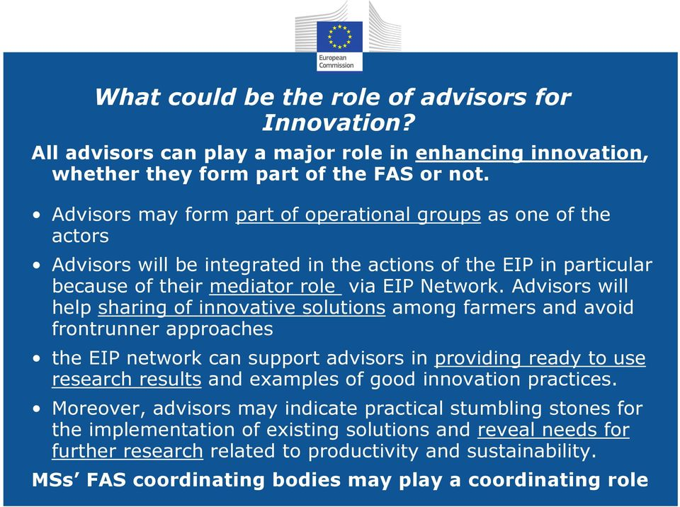 Advisors will help sharing of innovative solutions among farmers and avoid frontrunner approaches the EIP network can support advisors in providing ready to use research results and examples of good