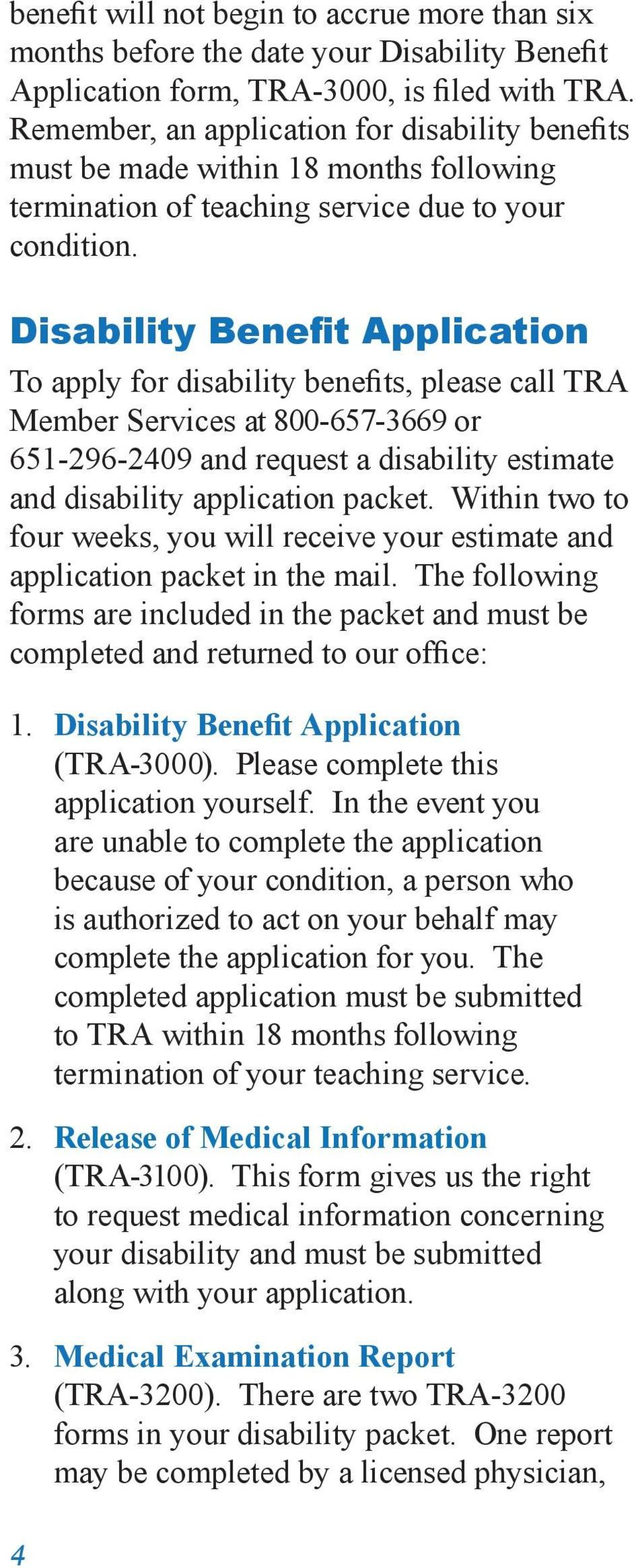 Disability Benefit Application To apply for disability benefits, please call TRA Member Services at 800-657 3669 or 651-296-2409 and request a disability estimate and disability application packet.