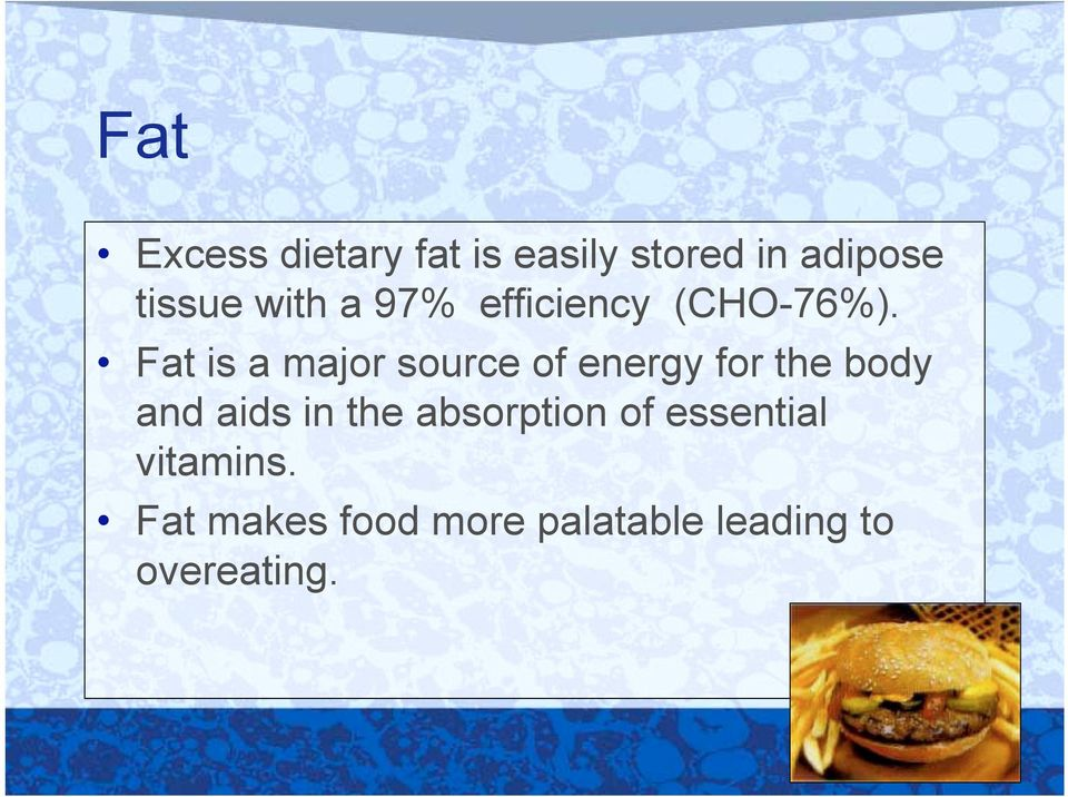 Fat is a major source of energy for the body and aids in