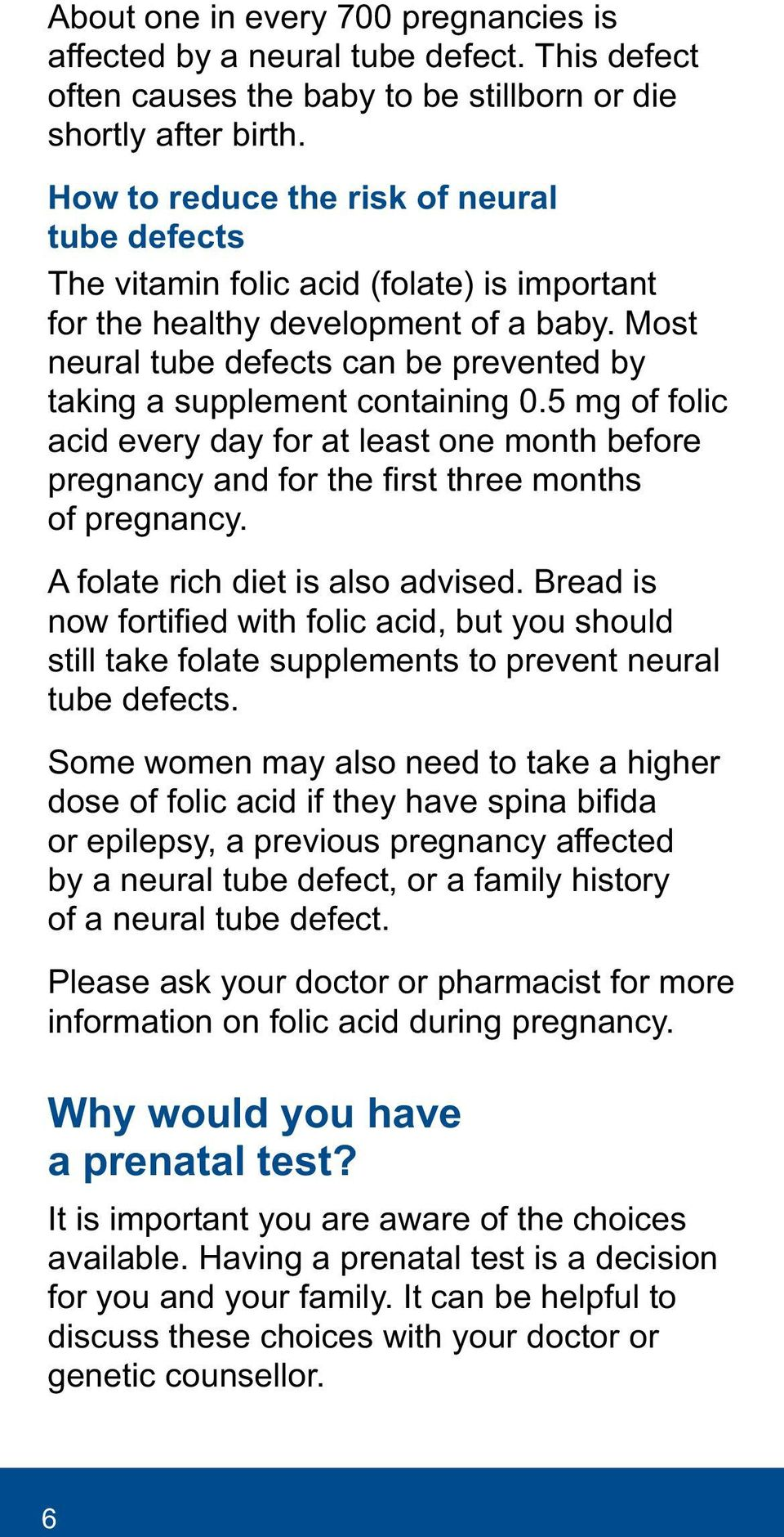 Most neural tube defects can be prevented by taking a supplement containing 0.5 mg of folic acid every day for at least one month before pregnancy and for the first three months of pregnancy.