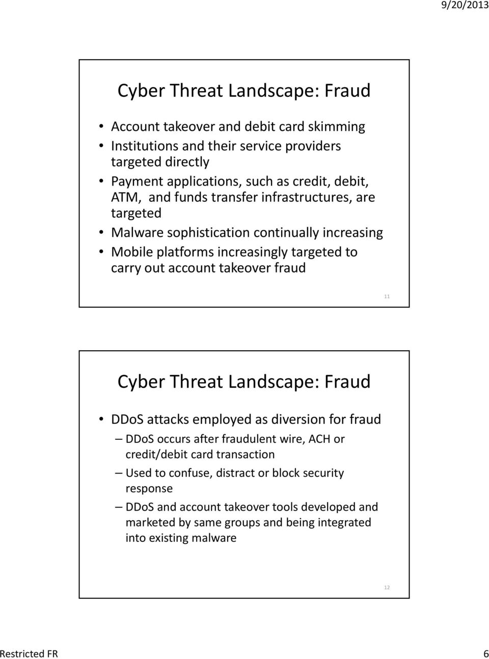takeover fraud 11 Cyber Threat Landscape: Fraud DDoS attacks employed as diversion for fraud DDoS occurs after fraudulent wire, ACH or credit/debit card transaction Used