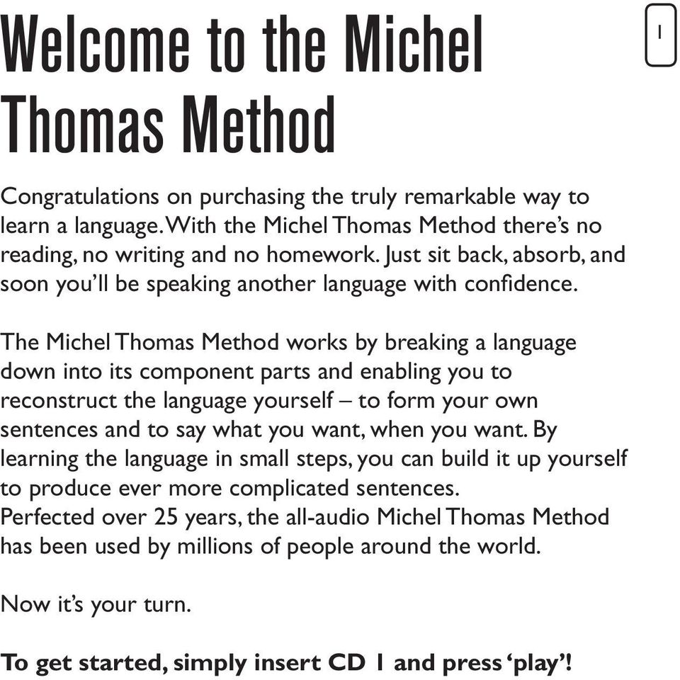 1 The Michel Thomas Method works by breaking a language down into its component parts and enabling you to reconstruct the language yourself to form your own sentences and to say what you want,
