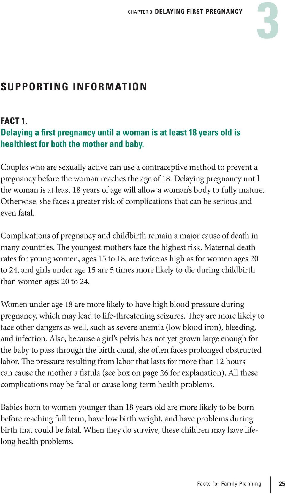 Delaying pregnancy until the woman is at least 18 years of age will allow a woman s body to fully mature. Otherwise, she faces a greater risk of complications that can be serious and even fatal.